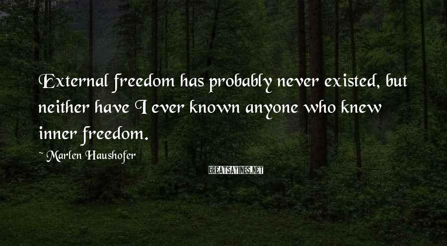 Marlen Haushofer Sayings: External freedom has probably never existed, but neither have I ever known anyone who knew