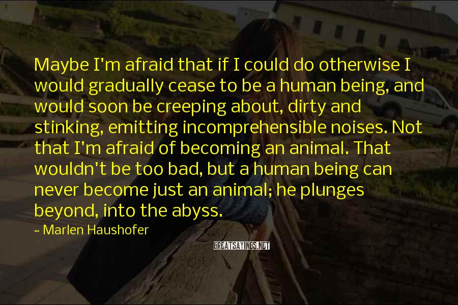 Marlen Haushofer Sayings: Maybe I'm afraid that if I could do otherwise I would gradually cease to be