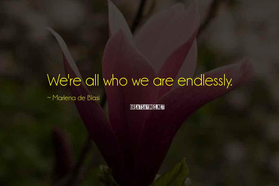 Marlena De Blasi Sayings: We're all who we are endlessly.