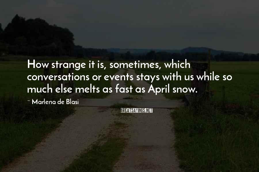 Marlena De Blasi Sayings: How strange it is, sometimes, which conversations or events stays with us while so much