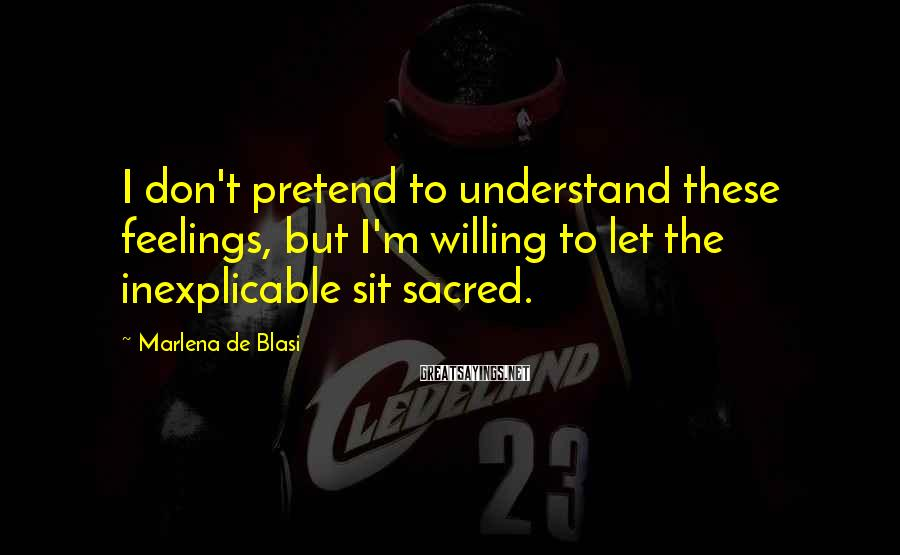 Marlena De Blasi Sayings: I don't pretend to understand these feelings, but I'm willing to let the inexplicable sit