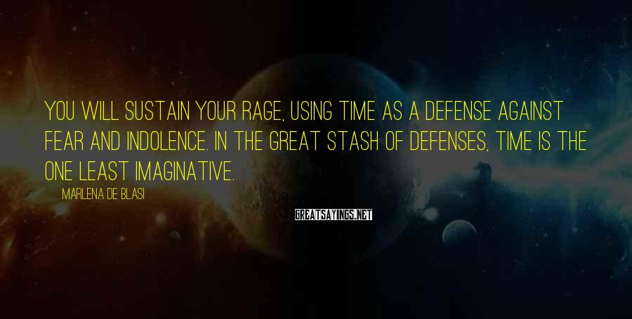 Marlena De Blasi Sayings: You will sustain your rage, using time as a defense against fear and indolence. In