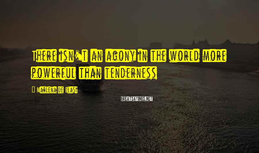 Marlena De Blasi Sayings: There isn't an agony in the world more powerful than tenderness