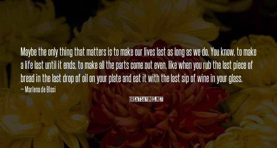 Marlena De Blasi Sayings: Maybe the only thing that matters is to make our lives last as long as