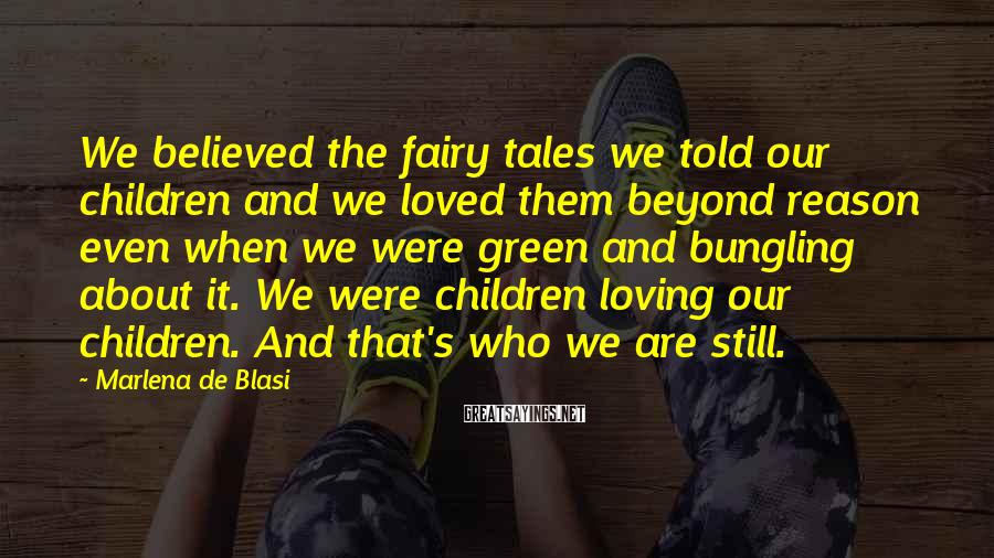 Marlena De Blasi Sayings: We believed the fairy tales we told our children and we loved them beyond reason