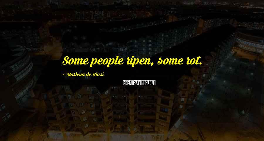Marlena De Blasi Sayings: Some people ripen, some rot.