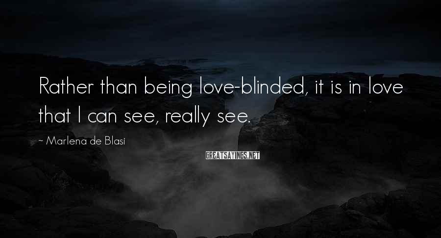 Marlena De Blasi Sayings: Rather than being love-blinded, it is in love that I can see, really see.