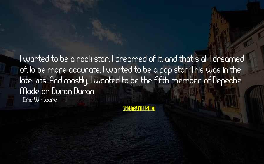 Marlene Aguilar Sayings By Eric Whitacre: I wanted to be a rock star. I dreamed of it, and that's all I