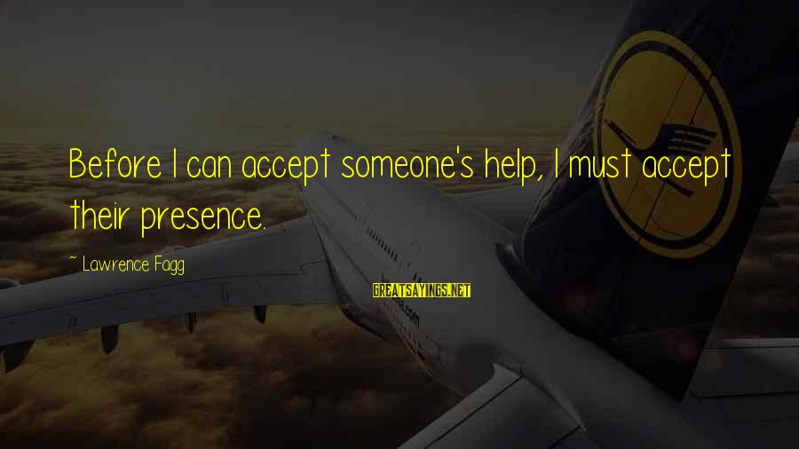 Marlene Aguilar Sayings By Lawrence Fagg: Before I can accept someone's help, I must accept their presence.