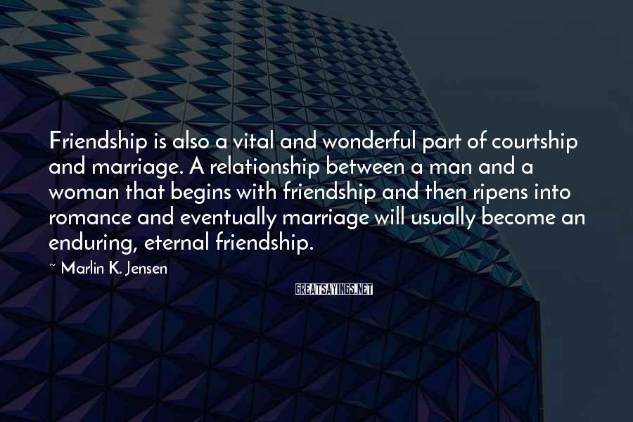 Marlin K. Jensen Sayings: Friendship is also a vital and wonderful part of courtship and marriage. A relationship between