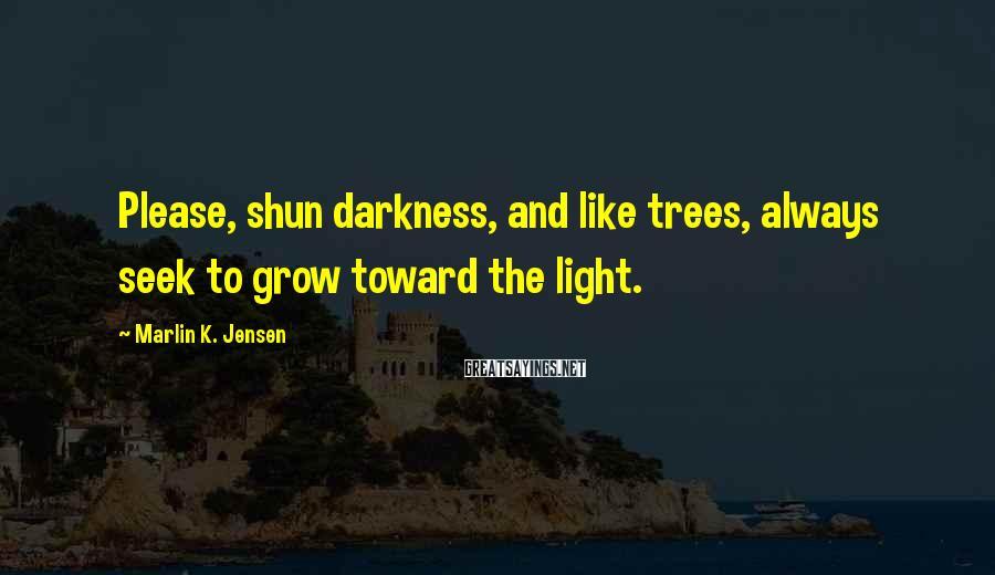 Marlin K. Jensen Sayings: Please, shun darkness, and like trees, always seek to grow toward the light.