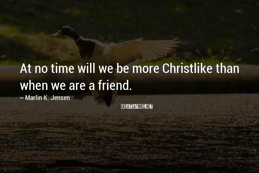 Marlin K. Jensen Sayings: At no time will we be more Christlike than when we are a friend.