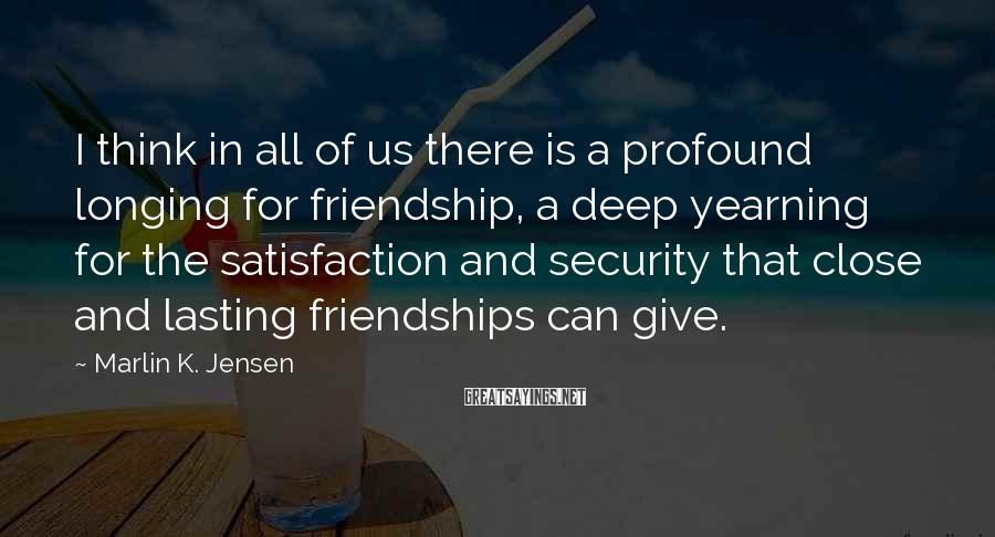 Marlin K. Jensen Sayings: I think in all of us there is a profound longing for friendship, a deep