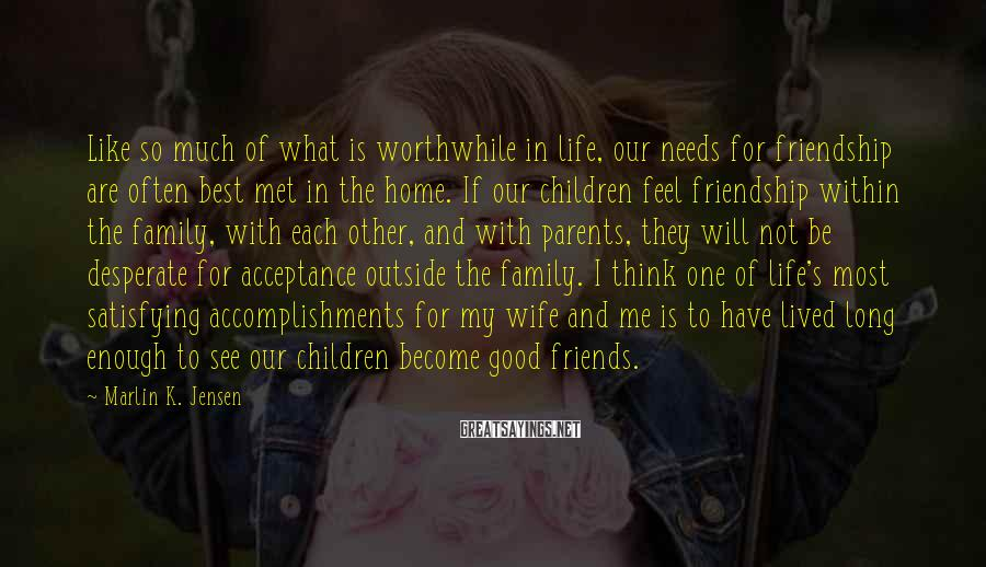 Marlin K. Jensen Sayings: Like so much of what is worthwhile in life, our needs for friendship are often