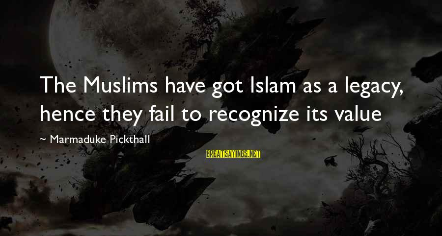 Marmaduke Pickthall Sayings By Marmaduke Pickthall: The Muslims have got Islam as a legacy, hence they fail to recognize its value