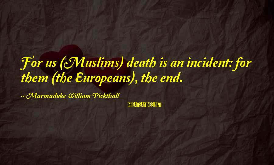 Marmaduke Pickthall Sayings By Marmaduke William Pickthall: For us (Muslims) death is an incident: for them (the Europeans), the end.