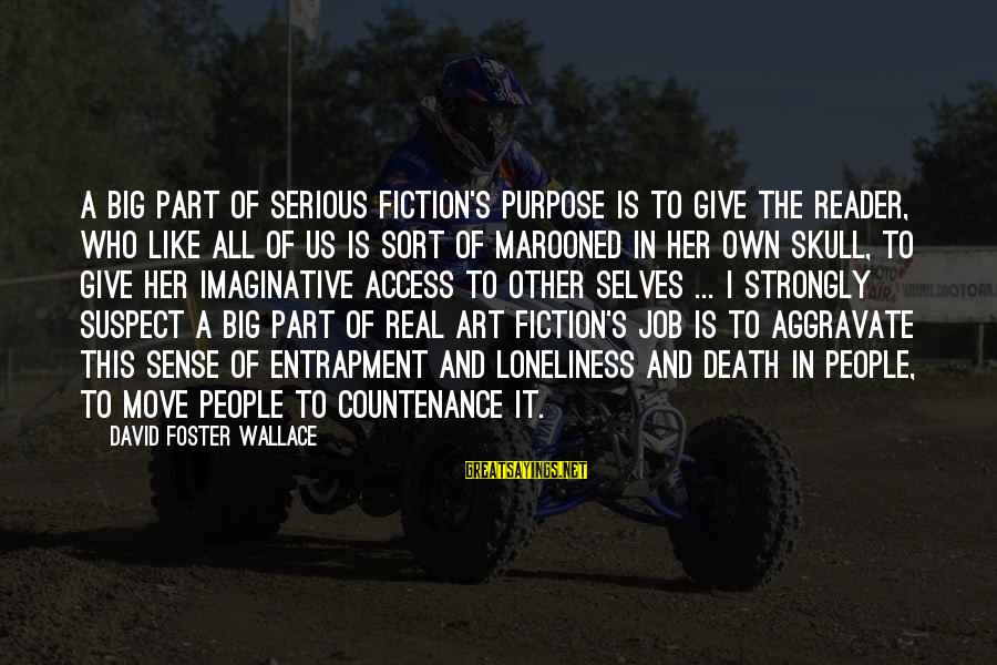 Marooned Sayings By David Foster Wallace: A big part of serious fiction's purpose is to give the reader, who like all