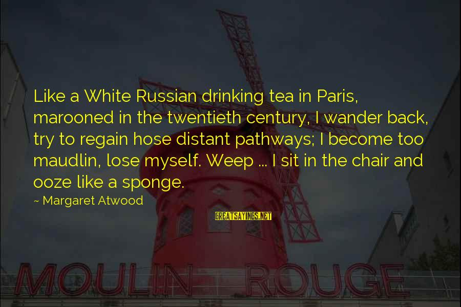 Marooned Sayings By Margaret Atwood: Like a White Russian drinking tea in Paris, marooned in the twentieth century, I wander