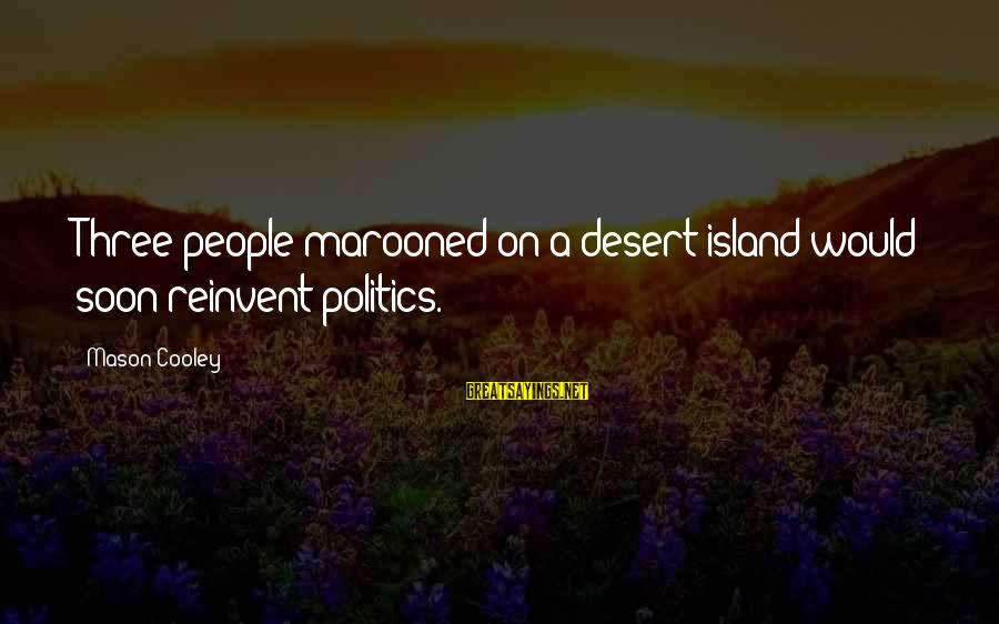 Marooned Sayings By Mason Cooley: Three people marooned on a desert island would soon reinvent politics.