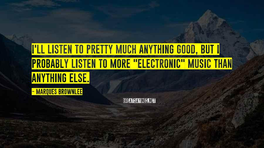 "Marques Brownlee Sayings: I'll listen to pretty much anything good, but I probably listen to more ""electronic"" music"
