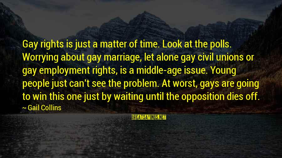 Marriage At A Young Age Sayings By Gail Collins: Gay rights is just a matter of time. Look at the polls. Worrying about gay