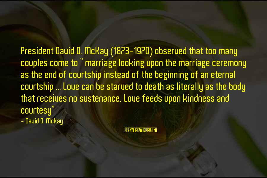 "Marriage Ceremony Sayings By David O. McKay: President David O. McKay (1873-1970) observed that too many couples come to ""marriage looking upon"
