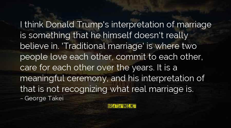 Marriage Ceremony Sayings By George Takei: I think Donald Trump's interpretation of marriage is something that he himself doesn't really believe