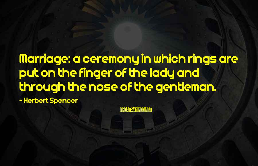 Marriage Ceremony Sayings By Herbert Spencer: Marriage: a ceremony in which rings are put on the finger of the lady and