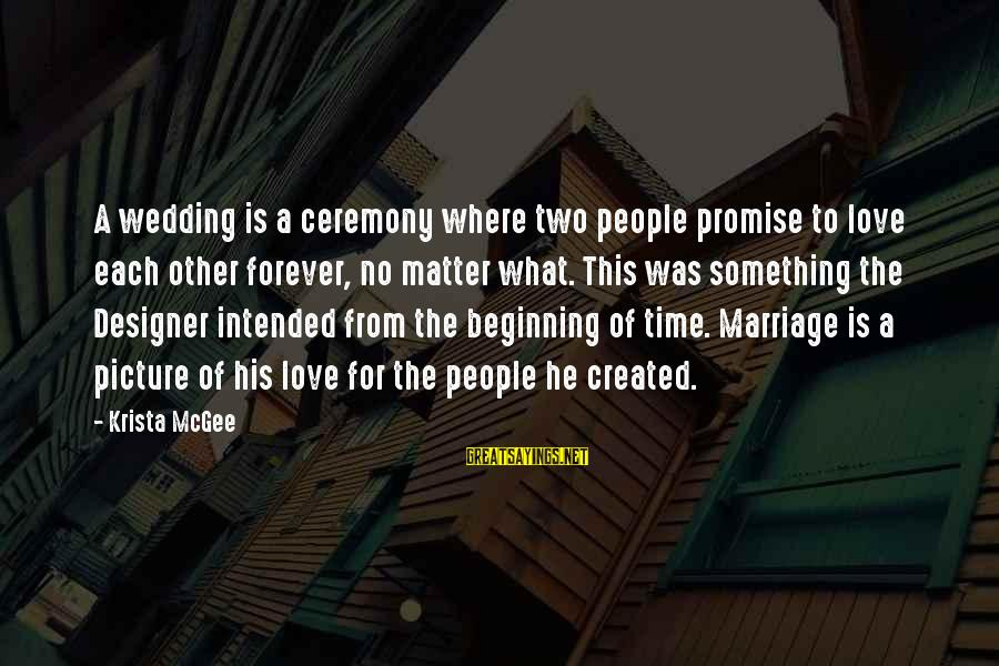 Marriage Ceremony Sayings By Krista McGee: A wedding is a ceremony where two people promise to love each other forever, no