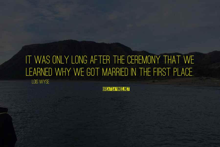 Marriage Ceremony Sayings By Lois Wyse: It was only long after the ceremony that we learned why we got married in