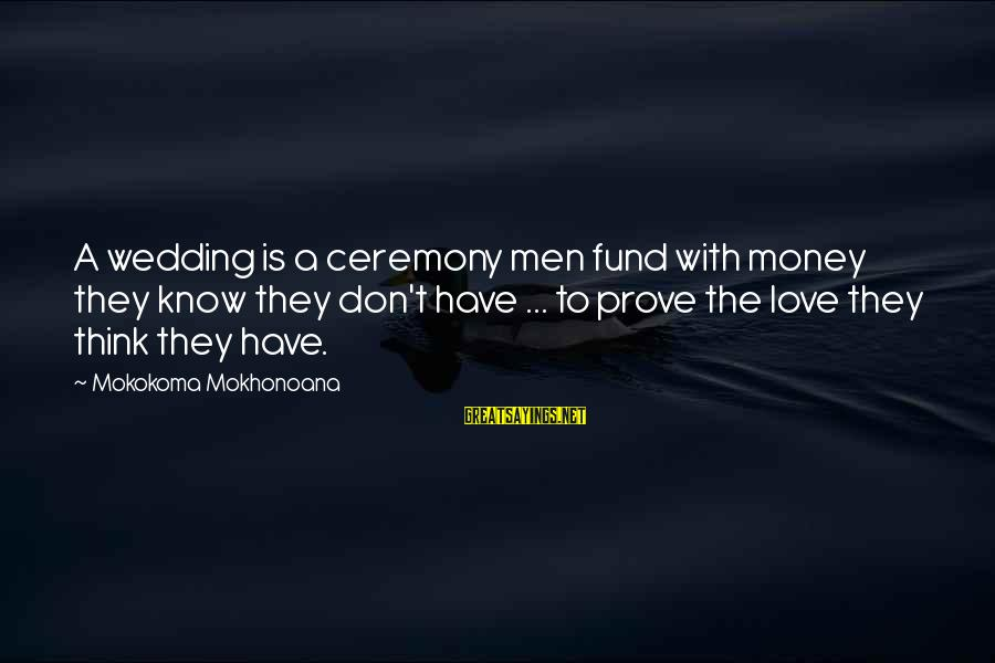 Marriage Ceremony Sayings By Mokokoma Mokhonoana: A wedding is a ceremony men fund with money they know they don't have ...