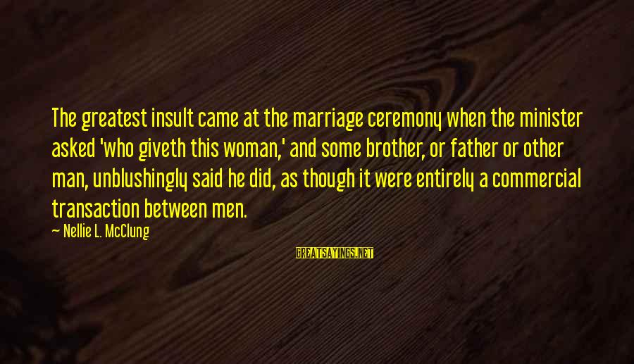 Marriage Ceremony Sayings By Nellie L. McClung: The greatest insult came at the marriage ceremony when the minister asked 'who giveth this