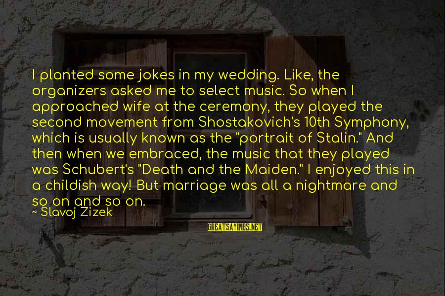 Marriage Ceremony Sayings By Slavoj Zizek: I planted some jokes in my wedding. Like, the organizers asked me to select music.