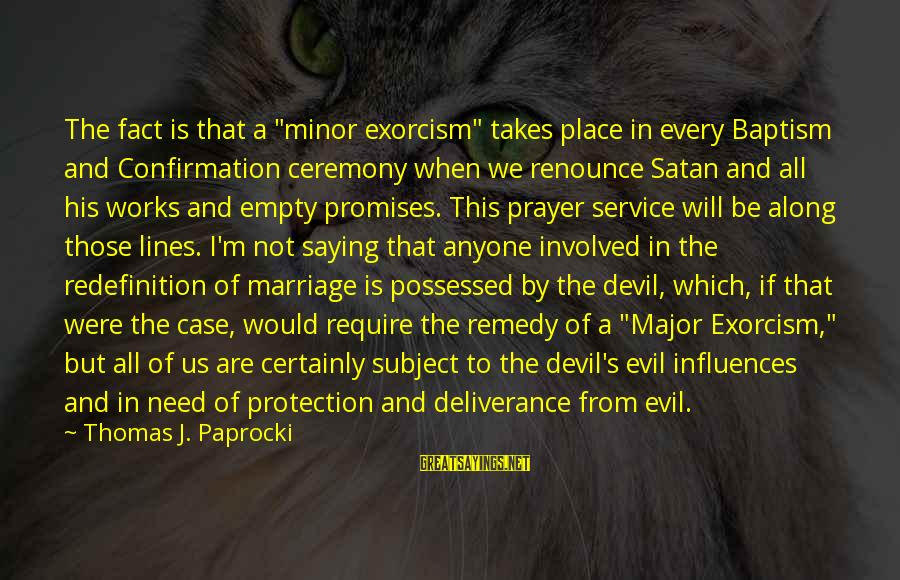 "Marriage Ceremony Sayings By Thomas J. Paprocki: The fact is that a ""minor exorcism"" takes place in every Baptism and Confirmation ceremony"