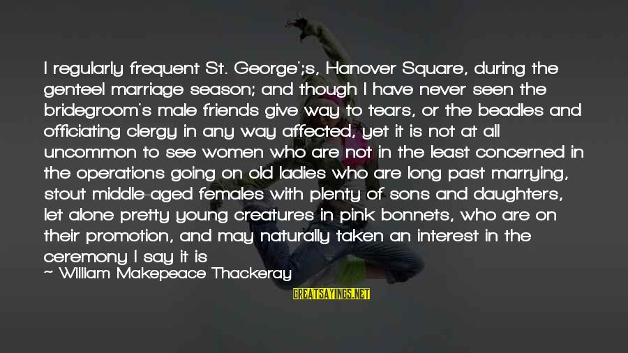 Marriage Ceremony Sayings By William Makepeace Thackeray: I regularly frequent St. George';s, Hanover Square, during the genteel marriage season; and though I