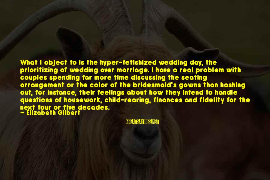 Marriage Finances Sayings By Elizabeth Gilbert: What I object to is the hyper-fetishized wedding day, the prioritizing of wedding over marriage.
