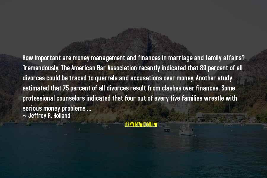 Marriage Finances Sayings By Jeffrey R. Holland: How important are money management and finances in marriage and family affairs? Tremendously. The American