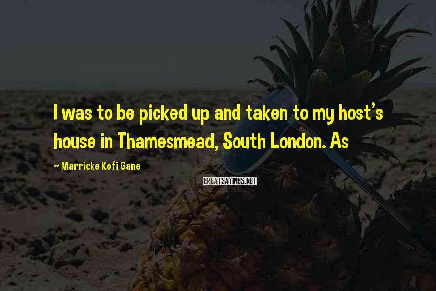 Marricke Kofi Gane Sayings: I was to be picked up and taken to my host's house in Thamesmead, South