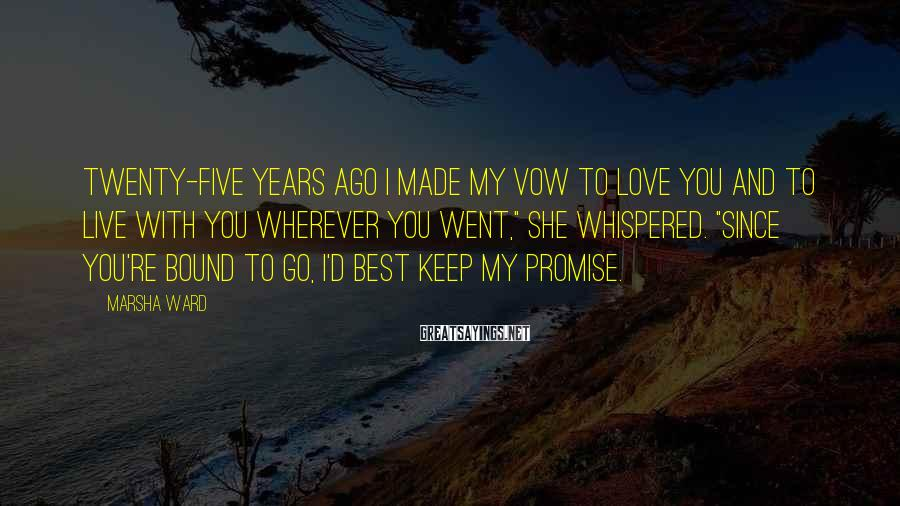 Marsha Ward Sayings: Twenty-five years ago I made my vow to love you and to live with you
