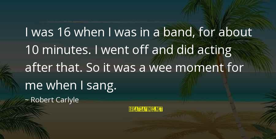 Marshall How I Met Your Mother Love Sayings By Robert Carlyle: I was 16 when I was in a band, for about 10 minutes. I went