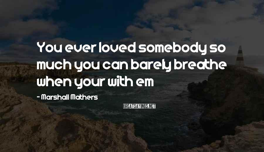 Marshall Mathers Sayings: You ever loved somebody so much you can barely breathe when your with em
