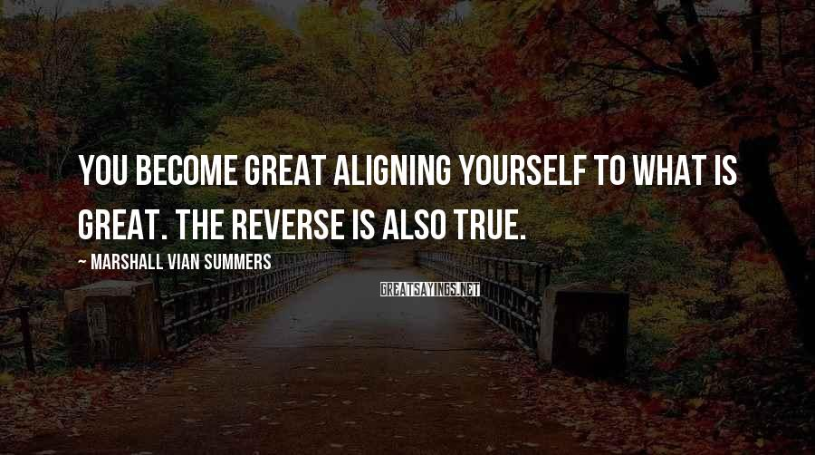 Marshall Vian Summers Sayings: You become great aligning yourself to what is great. The reverse is also true.