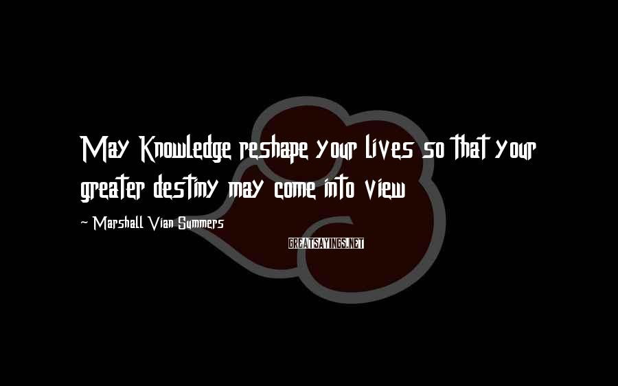 Marshall Vian Summers Sayings: May Knowledge reshape your lives so that your greater destiny may come into view