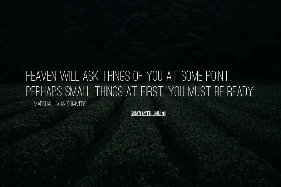 Marshall Vian Summers Sayings: Heaven will ask things of you at some point, perhaps small things at first. You