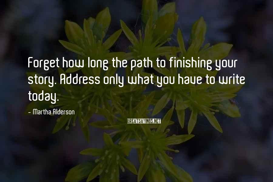 Martha Alderson Sayings: Forget how long the path to finishing your story. Address only what you have to