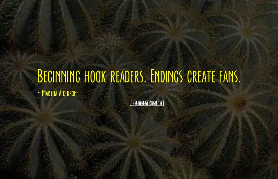 Martha Alderson Sayings: Beginning hook readers. Endings create fans.