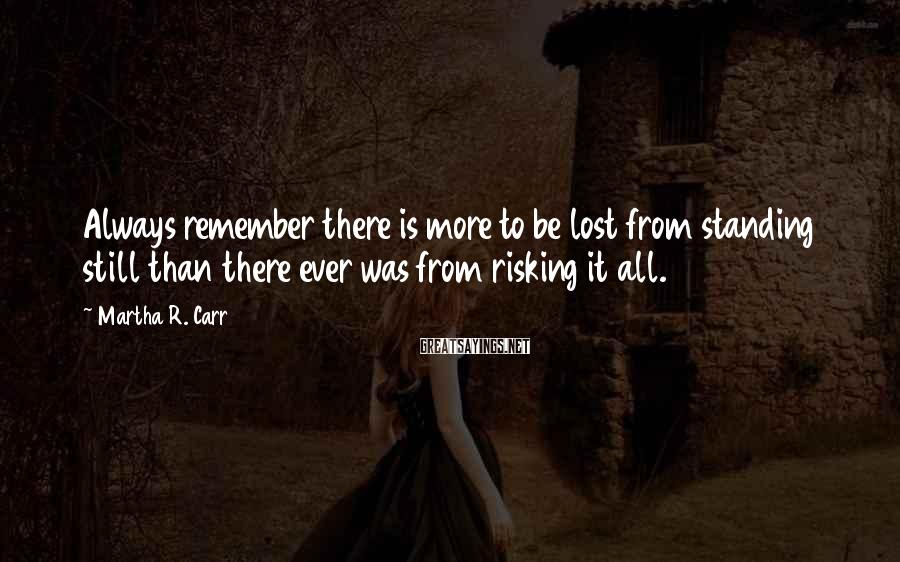 Martha R. Carr Sayings: Always remember there is more to be lost from standing still than there ever was