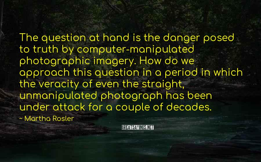 Martha Rosler Sayings: The question at hand is the danger posed to truth by computer-manipulated photographic imagery. How