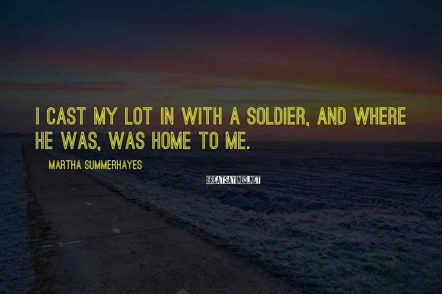 Martha Summerhayes Sayings: I cast my lot in with a soldier, and where he was, was home to