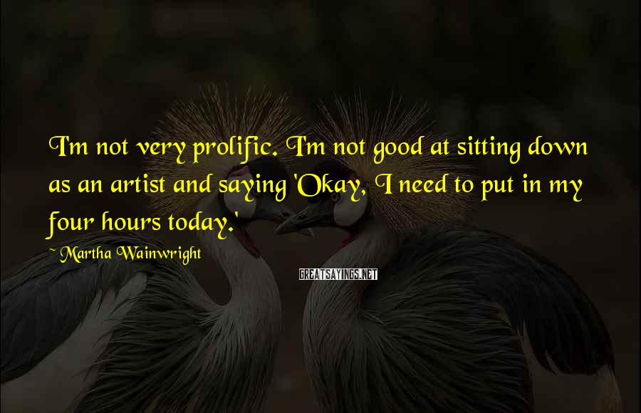 Martha Wainwright Sayings: I'm not very prolific. I'm not good at sitting down as an artist and saying